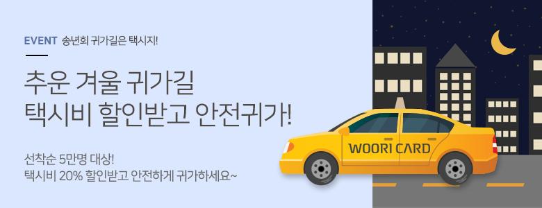 EVENT 송년회 귀가길은 택시지! 추운 겨울 귀가길 택시비 할인받고 안전귀가! 선착순 5만명 대상! 택시비 20% 할인받고 안전하게 귀가하세요~