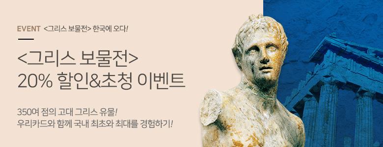 <그리스 보물전> 한국에 오다! <그리스 보물전> 할인 & 초청 이벤트 350여 점의 고대 그리스 유물! 우리카드와 함께 국내 최초와 최대를 경험하기!