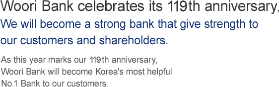 As Korea's oldest bank, celebrating 119 years of history, Woori Bank will continue to earn the trust and respect of its shareholders and customers to ensure its status as a lifelong financial partner.