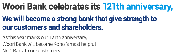 As Korea's oldest bank, celebrating 121 years of history, Woori Bank will continue to earn the trust and respect of its shareholders and customers to ensure its status as a lifelong financial partner.