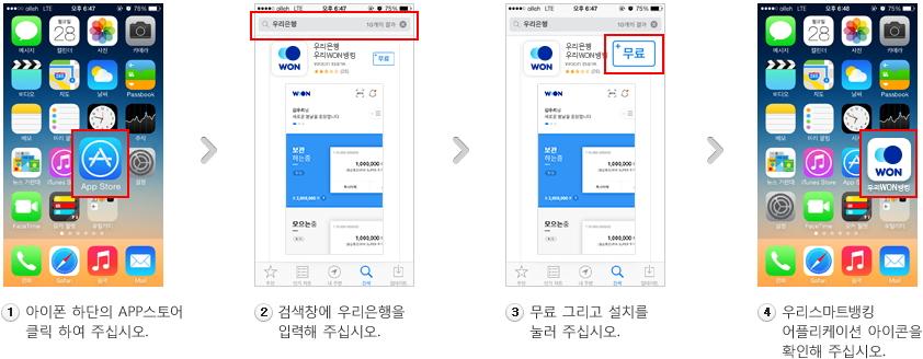 1. 아이폰 하단의 APP스토어 클릭 하여 주십시오. 2. 검색창에 우리은행을 입력해 주십시오. 3. 무료 그리고 설치를 눌러 주십시오. 4. 우리 스마트뱅킹 어플리케이션 아이콘 확인으로 변경해 주십시오.